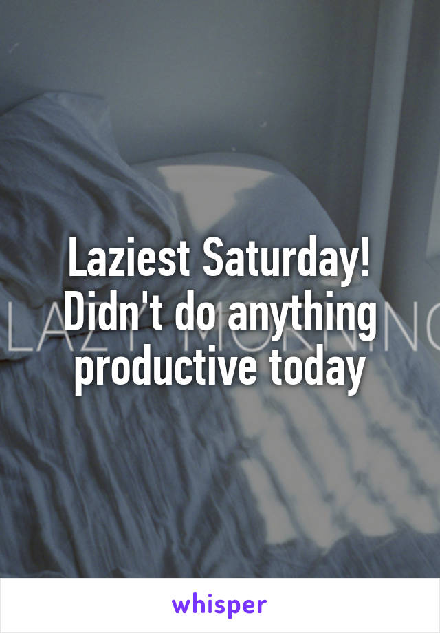 Laziest Saturday! Didn't do anything productive today