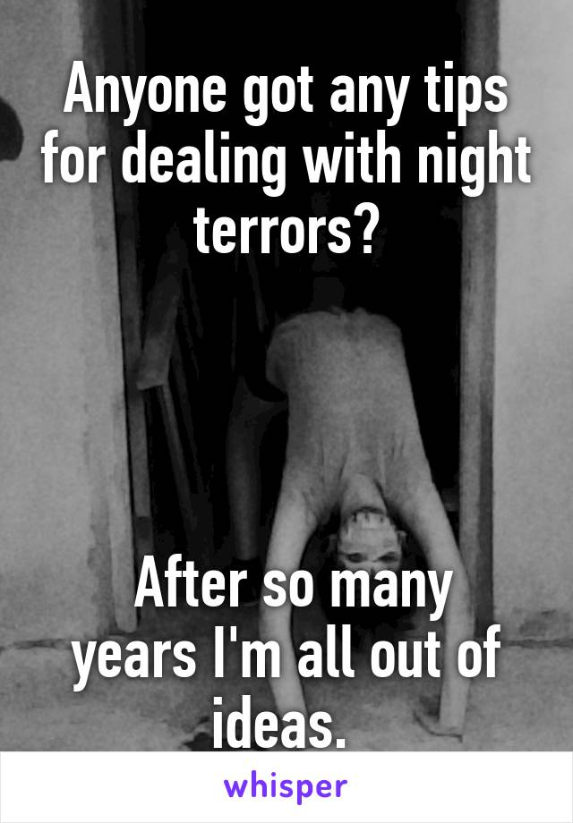 Anyone got any tips for dealing with night terrors?      After so many years I'm all out of ideas.