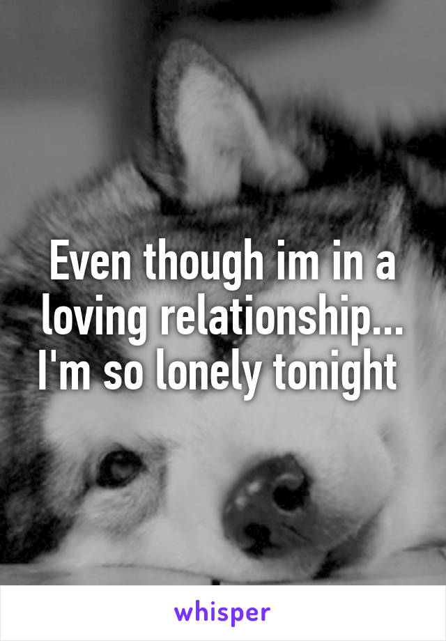 Even though im in a loving relationship... I'm so lonely tonight