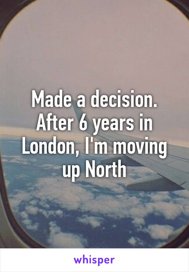 Made a decision. After 6 years in London, I'm moving up North