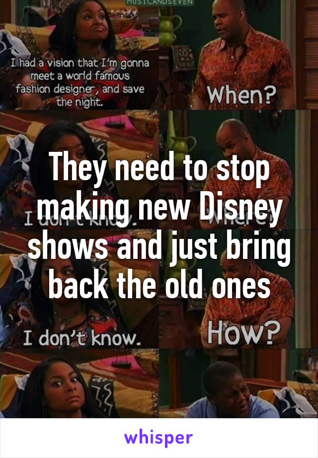 They need to stop making new Disney shows and just bring back the old ones
