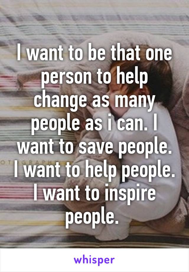 I want to be that one person to help change as many people as i can. I want to save people. I want to help people. I want to inspire people.