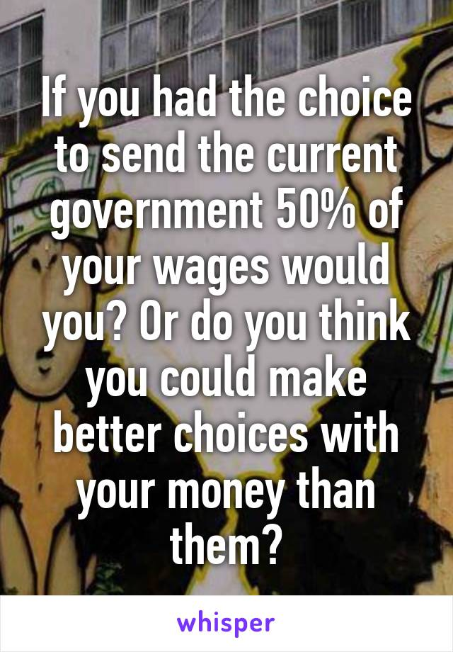 If you had the choice to send the current government 50% of your wages would you? Or do you think you could make better choices with your money than them?