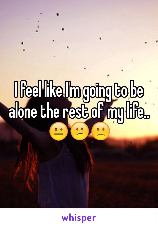 I feel like I'm going to be alone the rest of my life.. 😐😕🙁