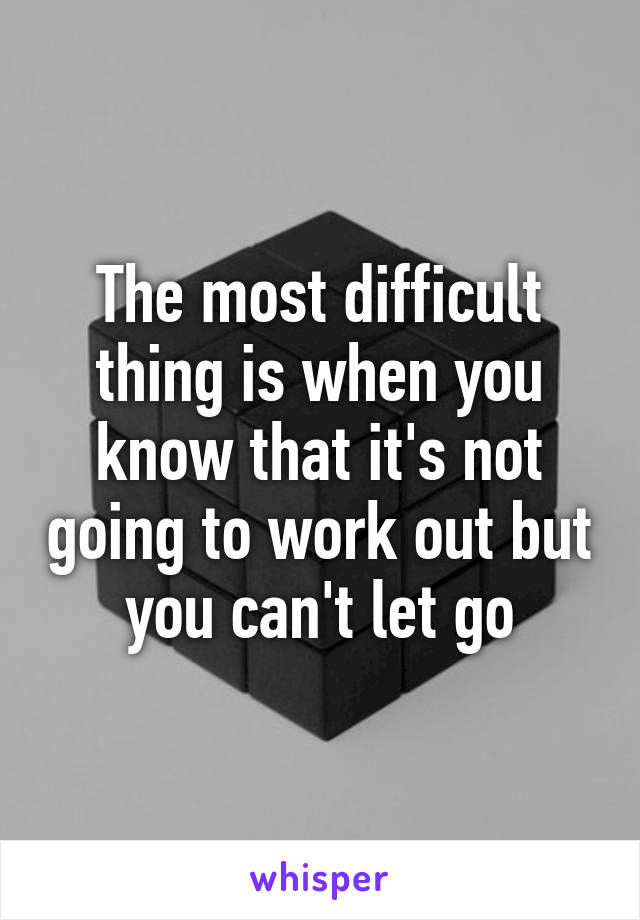 The most difficult thing is when you know that it's not going to work out but you can't let go