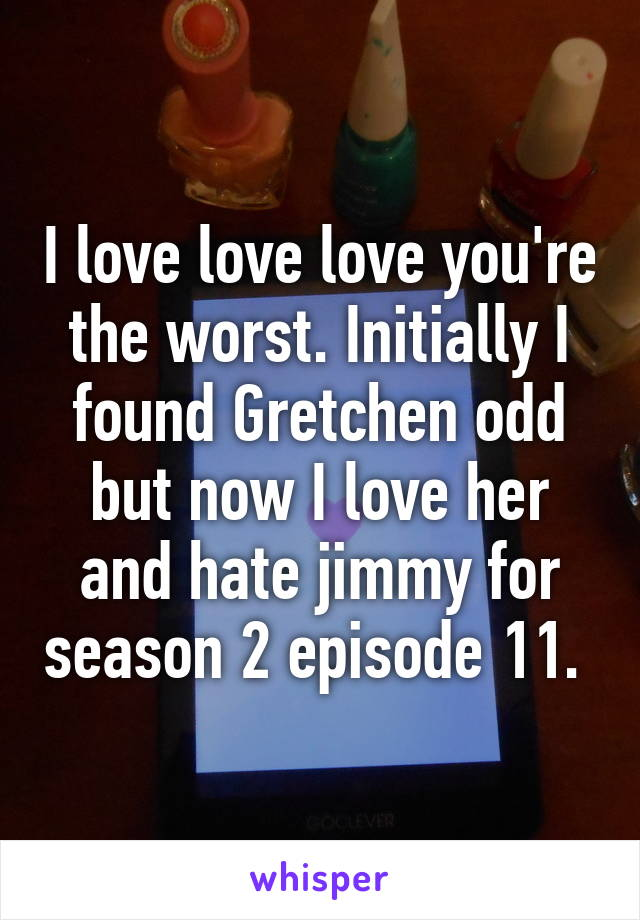 I love love love you're the worst. Initially I found Gretchen odd but now I love her and hate jimmy for season 2 episode 11.