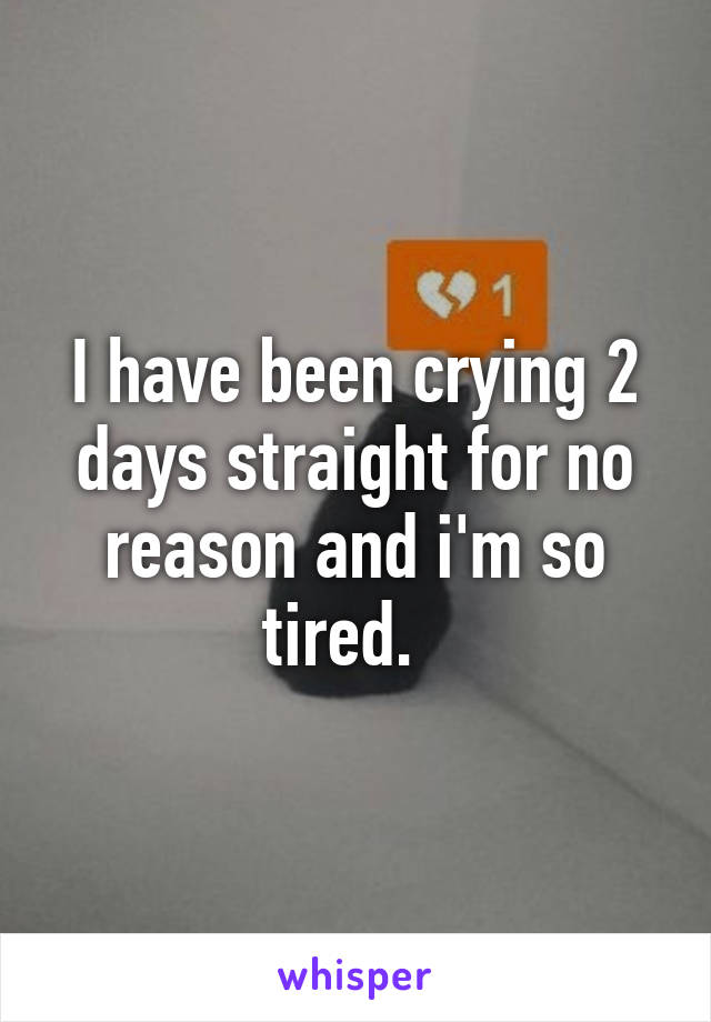 I have been crying 2 days straight for no reason and i'm so tired.