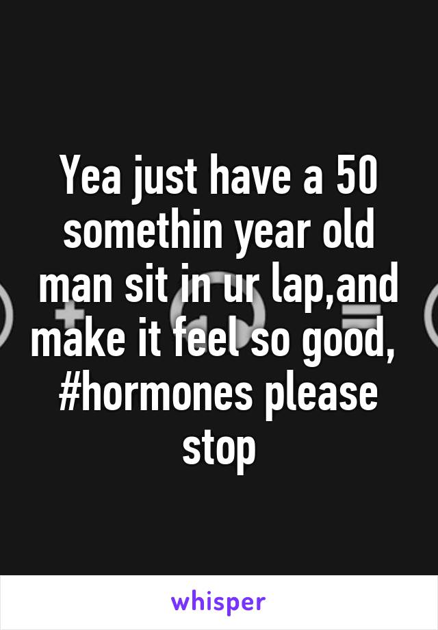 Yea just have a 50 somethin year old man sit in ur lap,and make it feel so good,  #hormones please stop