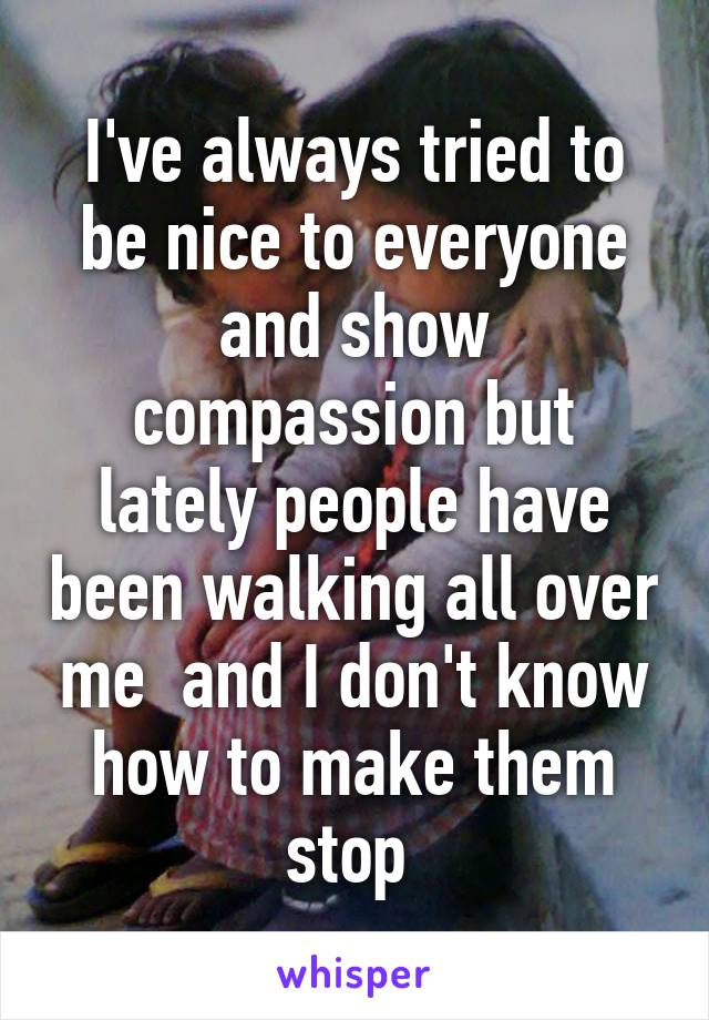 I've always tried to be nice to everyone and show compassion but lately people have been walking all over me  and I don't know how to make them stop