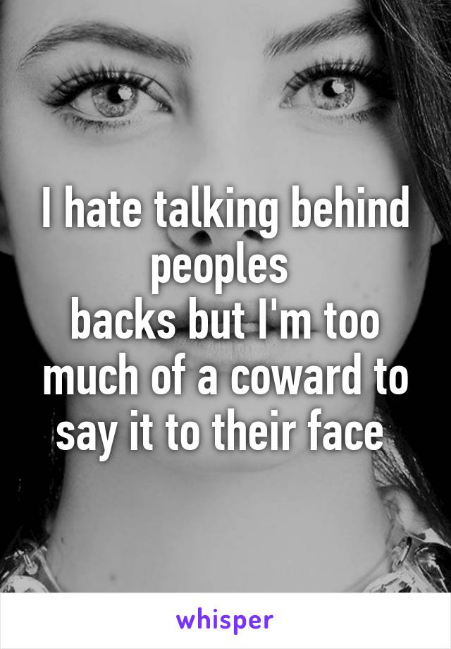 I hate talking behind peoples  backs but I'm too much of a coward to say it to their face