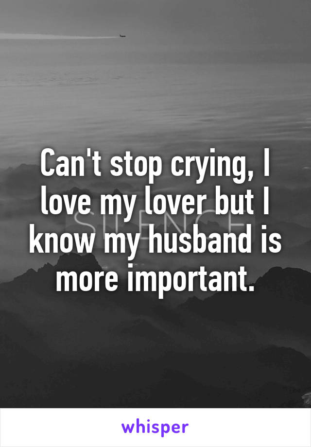 Can't stop crying, I love my lover but I know my husband is more important.
