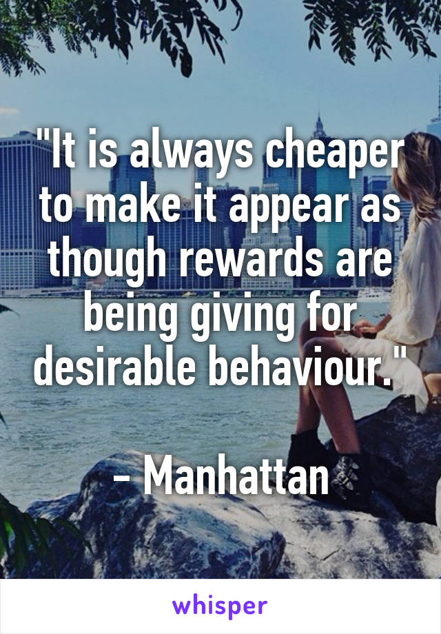 """""""It is always cheaper to make it appear as though rewards are being giving for desirable behaviour.""""  - Manhattan"""