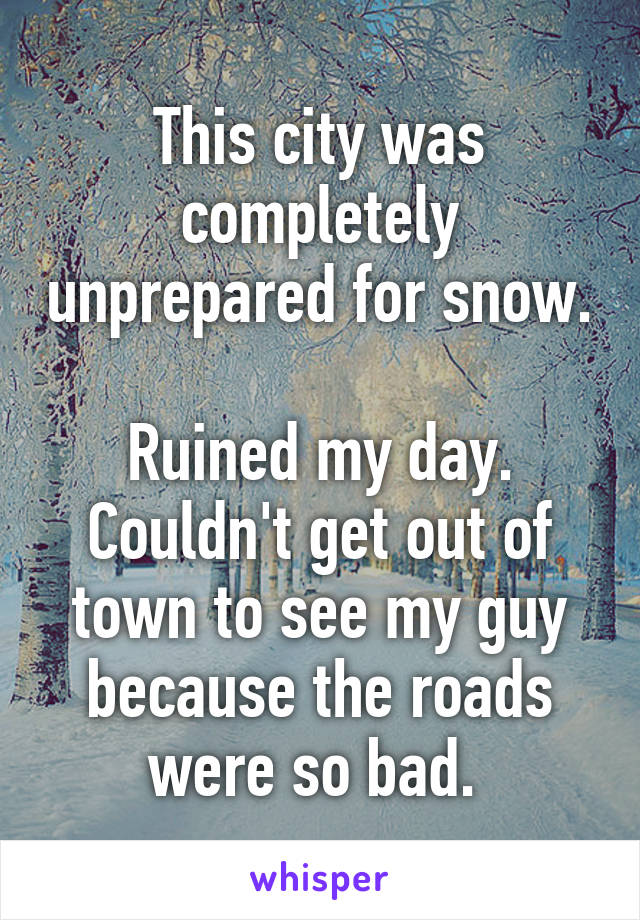 This city was completely unprepared for snow.  Ruined my day. Couldn't get out of town to see my guy because the roads were so bad.
