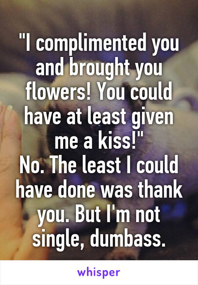 """I complimented you and brought you flowers! You could have at least given me a kiss!"" No. The least I could have done was thank you. But I'm not single, dumbass."