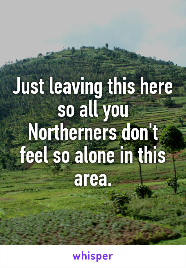 Just leaving this here so all you Northerners don't feel so alone in this area.