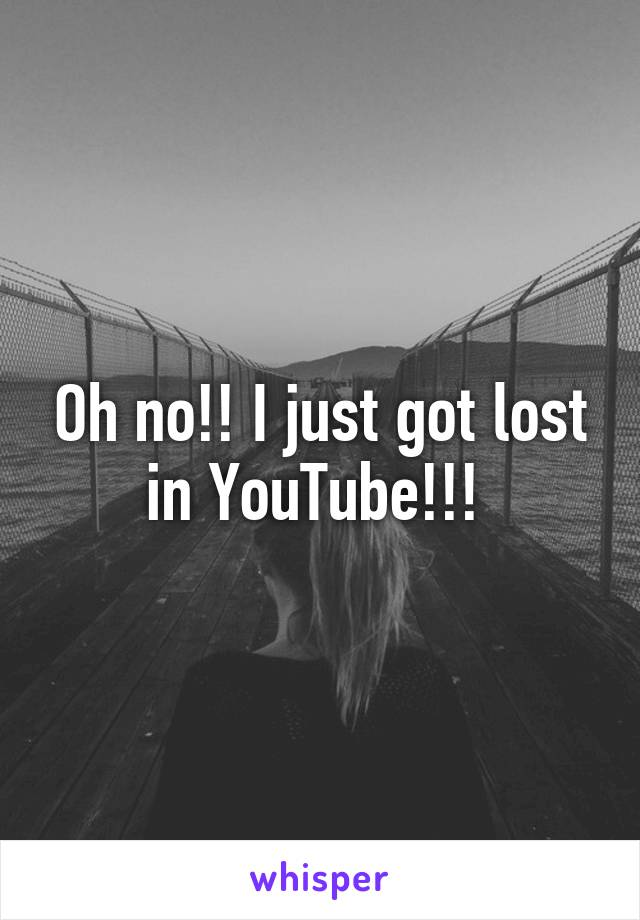 Oh no!! I just got lost in YouTube!!!