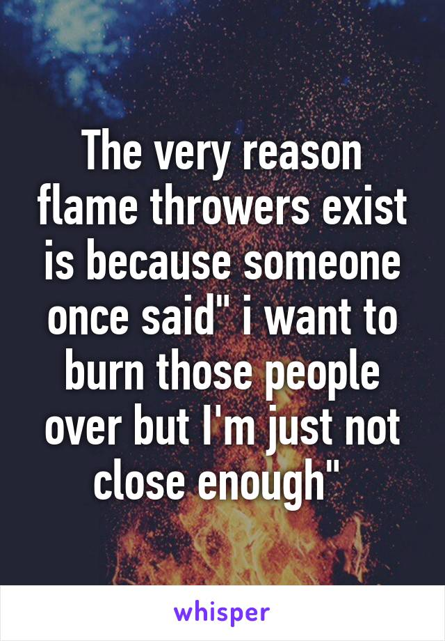 "The very reason flame throwers exist is because someone once said"" i want to burn those people over but I'm just not close enough"""