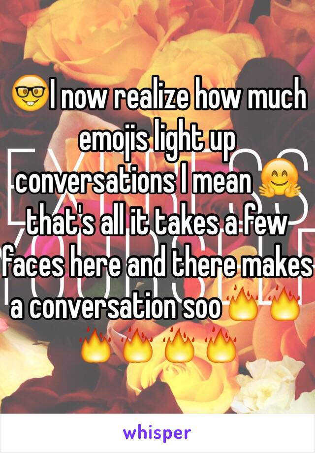 🤓I now realize how much emojis light up conversations I mean 🤗that's all it takes a few faces here and there makes a conversation soo🔥🔥🔥🔥🔥🔥