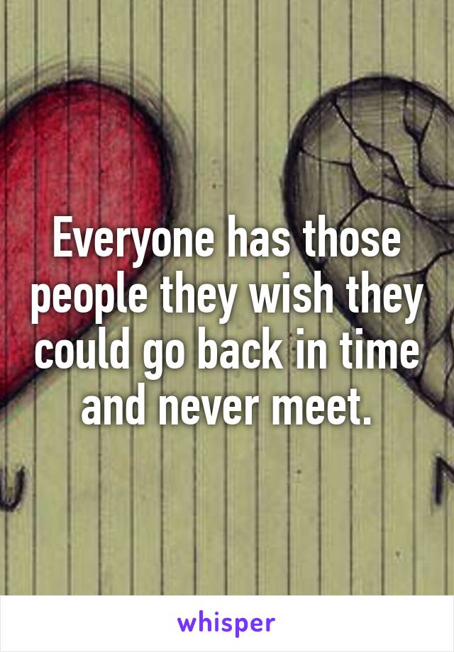 Everyone has those people they wish they could go back in time and never meet.