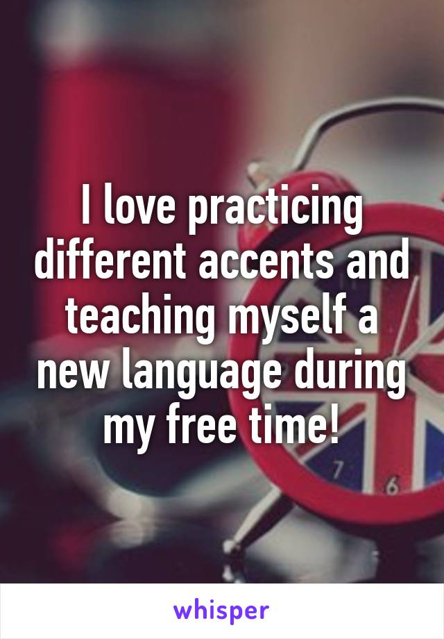 I love practicing different accents and teaching myself a new language during my free time!