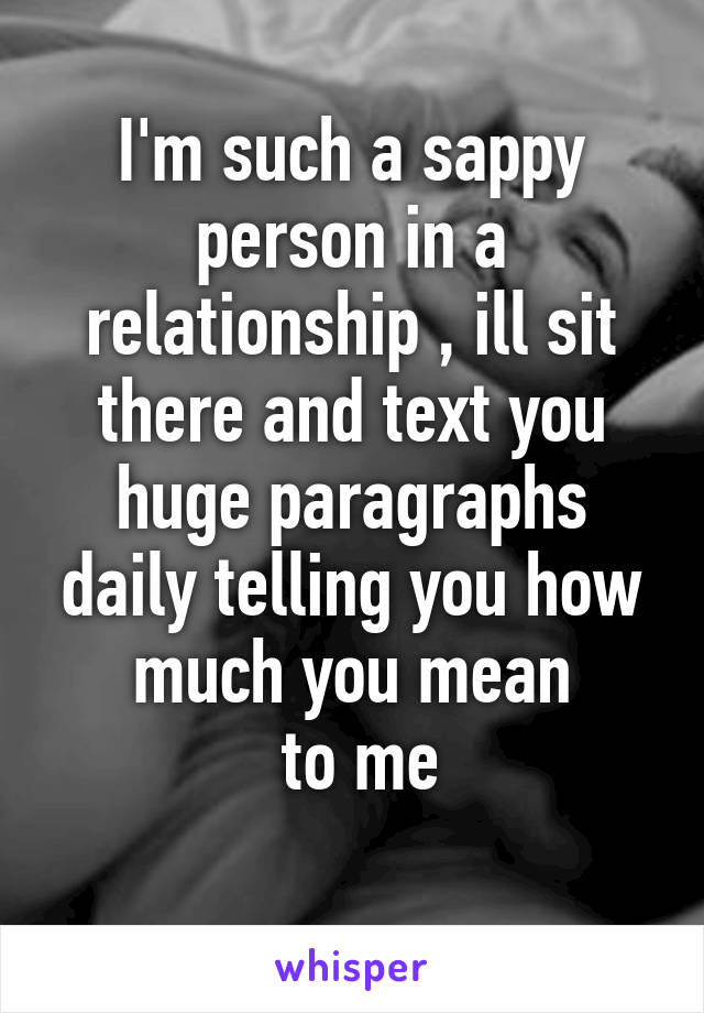 I'm such a sappy person in a relationship , ill sit there and text you huge paragraphs daily telling you how much you mean  to me