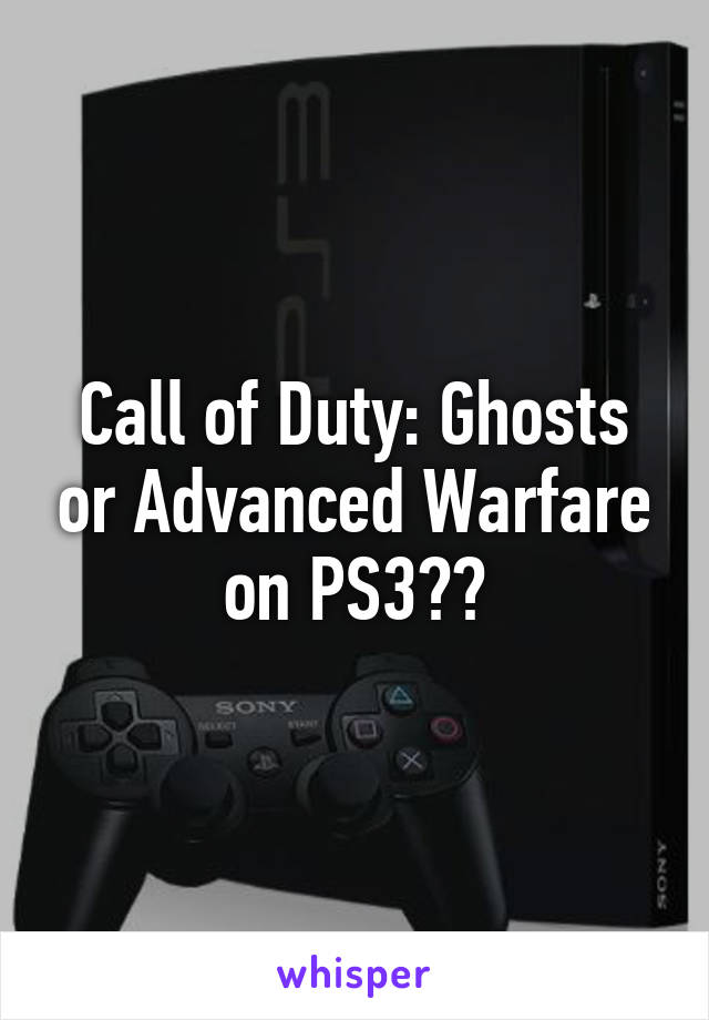 Call of Duty: Ghosts or Advanced Warfare on PS3??