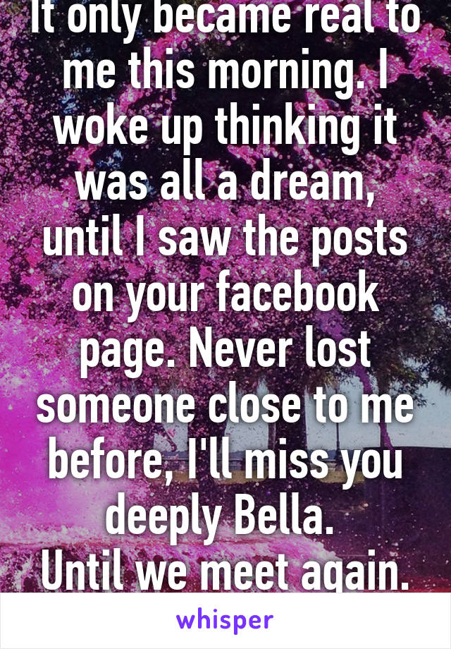 It only became real to me this morning. I woke up thinking it was all a dream, until I saw the posts on your facebook page. Never lost someone close to me before, I'll miss you deeply Bella.  Until we meet again. R.I.P