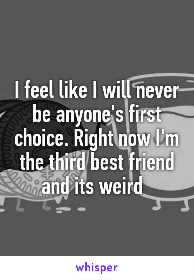 I feel like I will never be anyone's first choice. Right now I'm the third best friend and its weird