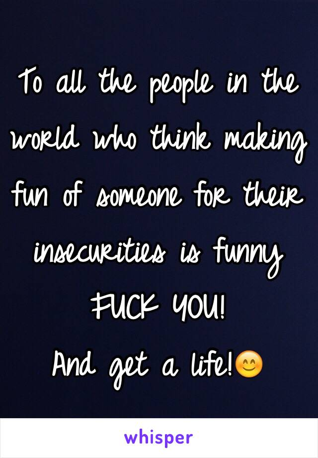To all the people in the world who think making fun of someone for their insecurities is funny FUCK YOU!  And get a life!😊