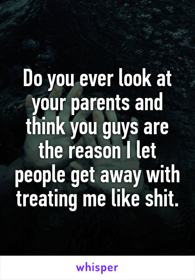 Do you ever look at your parents and think you guys are the reason I let people get away with treating me like shit.