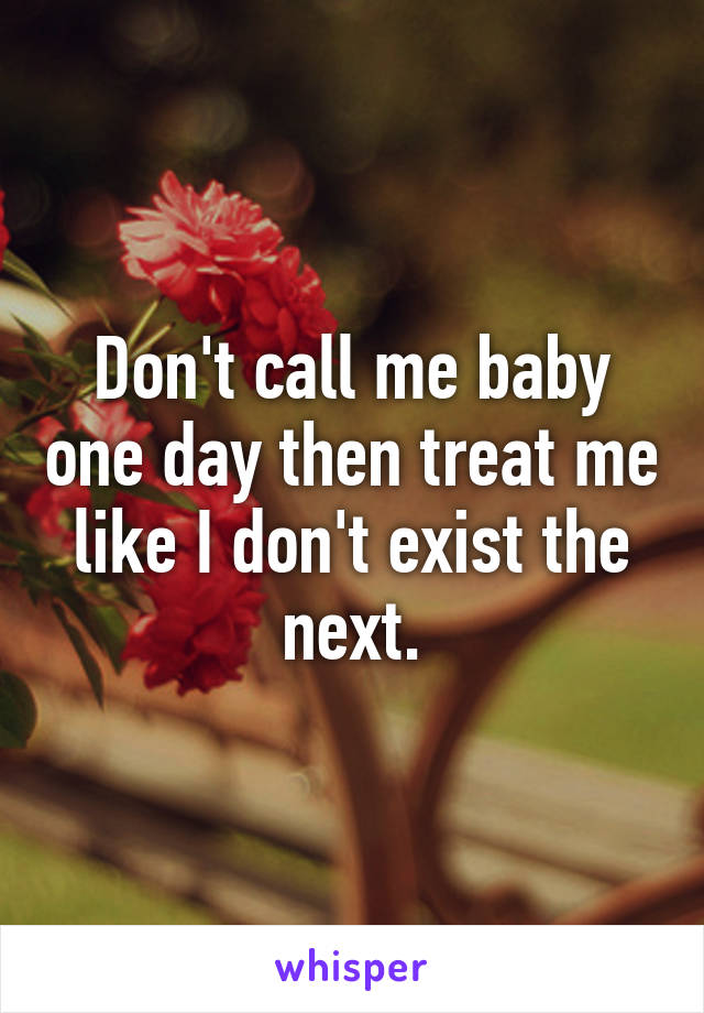 Don't call me baby one day then treat me like I don't exist the next.