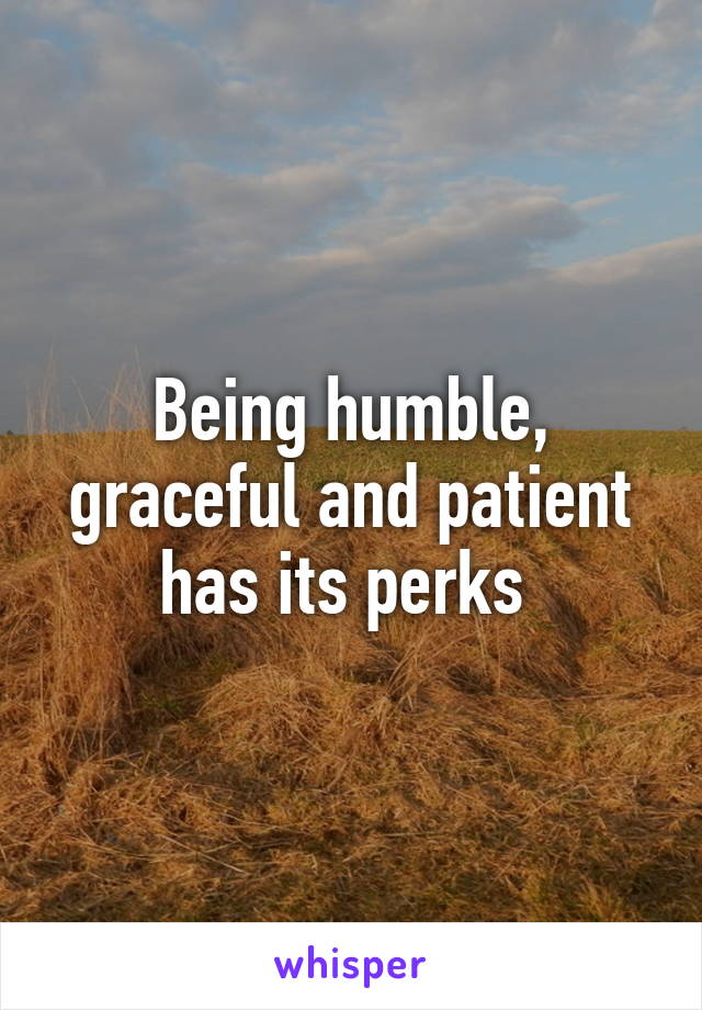 Being humble, graceful and patient has its perks
