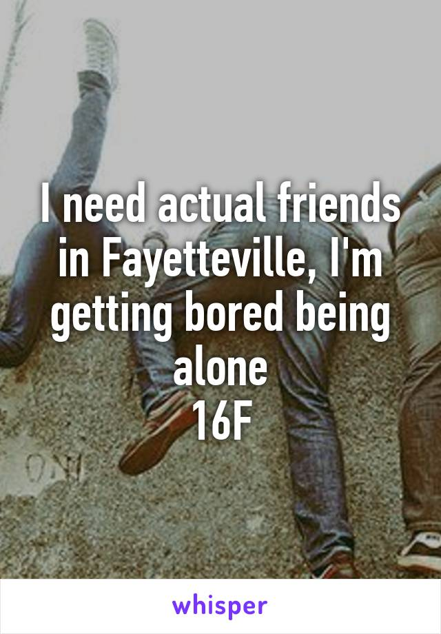 I need actual friends in Fayetteville, I'm getting bored being alone 16F