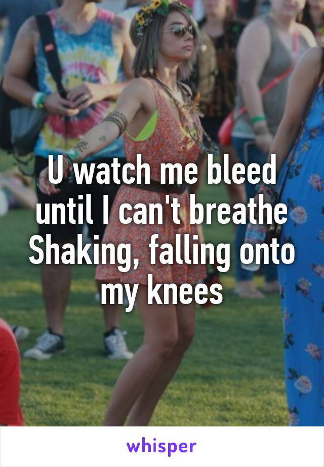 U watch me bleed until I can't breathe Shaking, falling onto my knees