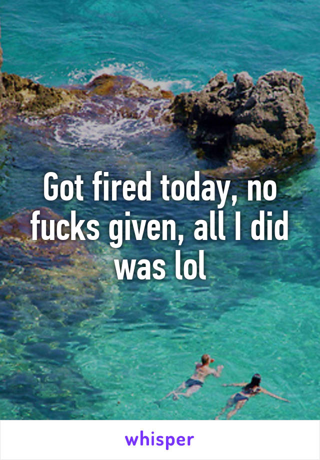 Got fired today, no fucks given, all I did was lol