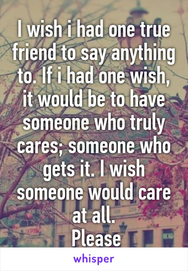 I wish i had one true friend to say anything to. If i had one wish, it would be to have someone who truly cares; someone who gets it. I wish someone would care at all.  Please