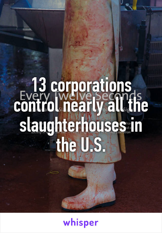 13 corporations control nearly all the slaughterhouses in the U.S.