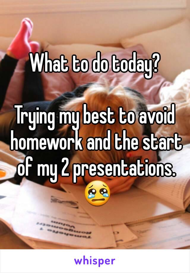 What to do today?  Trying my best to avoid homework and the start of my 2 presentations. 😢
