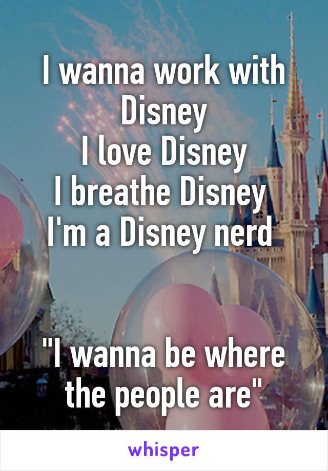 """I wanna work with Disney I love Disney I breathe Disney  I'm a Disney nerd    """"I wanna be where the people are"""""""