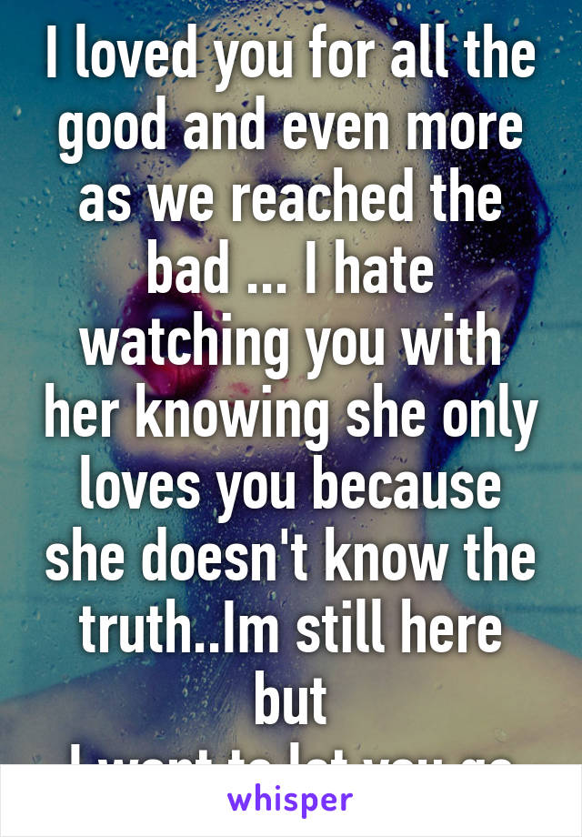 I loved you for all the good and even more as we reached the bad ... I hate watching you with her knowing she only loves you because she doesn't know the truth..Im still here but I want to let you go