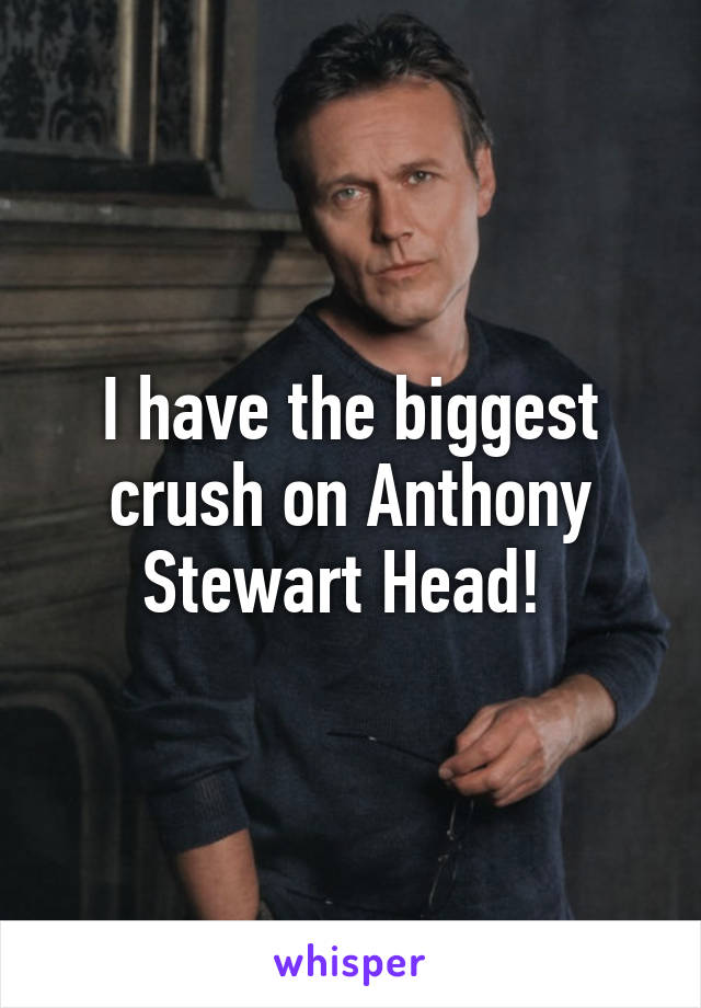I have the biggest crush on Anthony Stewart Head!