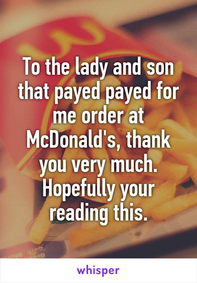 To the lady and son that payed payed for me order at McDonald's, thank you very much. Hopefully your reading this.