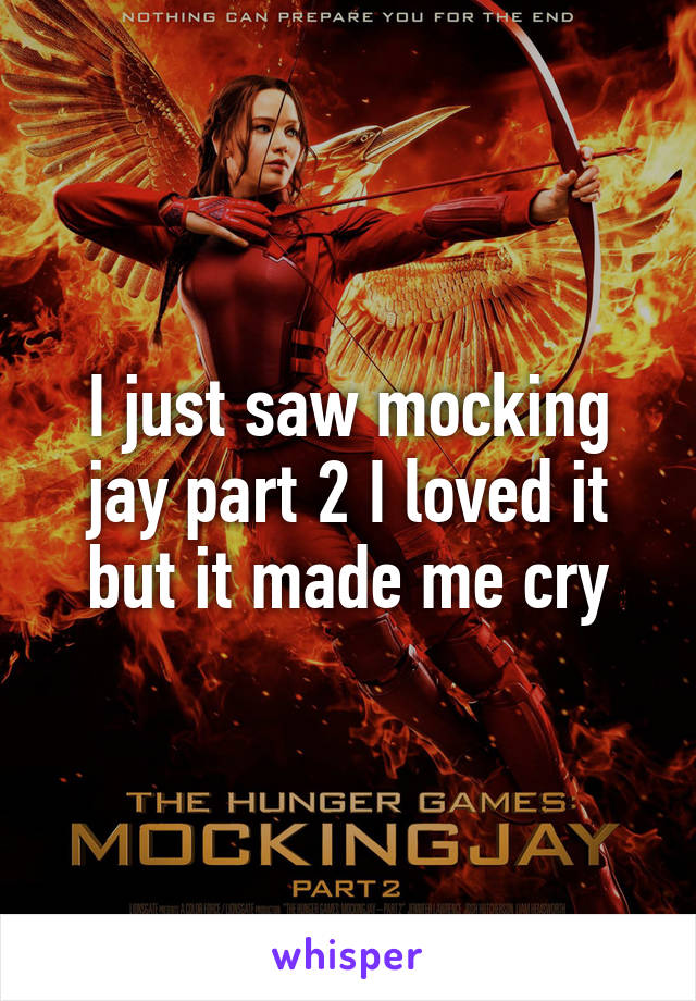 I just saw mocking jay part 2 I loved it but it made me cry