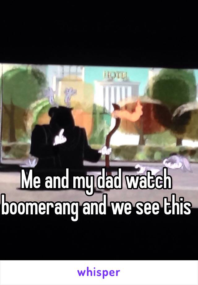 Me and my dad watch boomerang and we see this