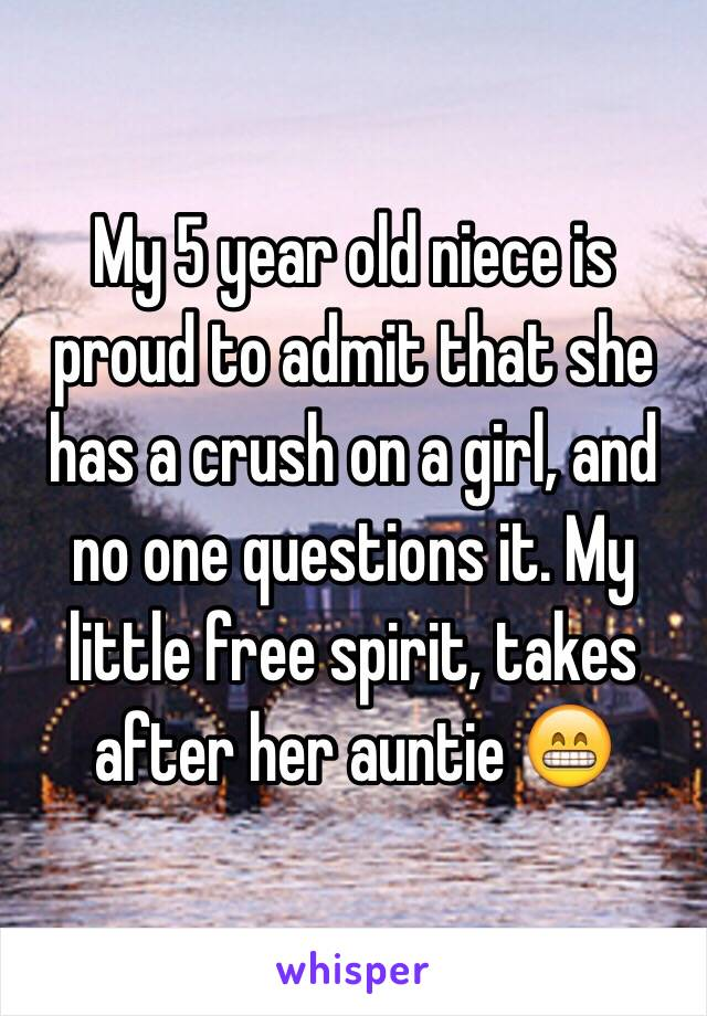 My 5 year old niece is proud to admit that she has a crush on a girl, and no one questions it. My little free spirit, takes after her auntie 😁