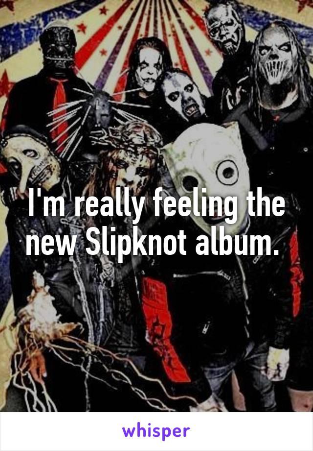 I'm really feeling the new Slipknot album.