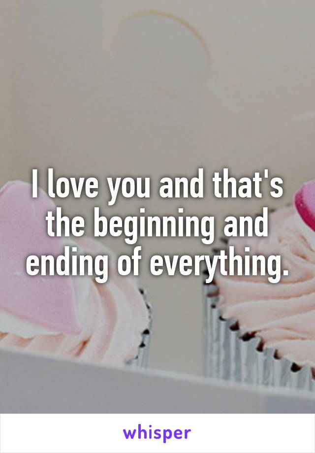 I love you and that's the beginning and ending of everything.