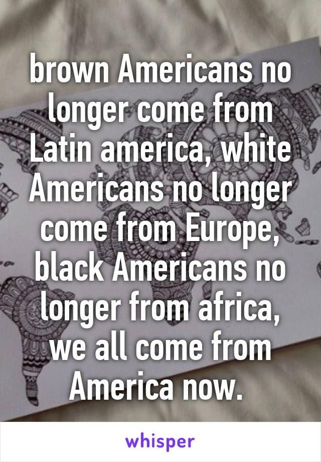 brown Americans no longer come from Latin america, white Americans no longer come from Europe, black Americans no longer from africa, we all come from America now.