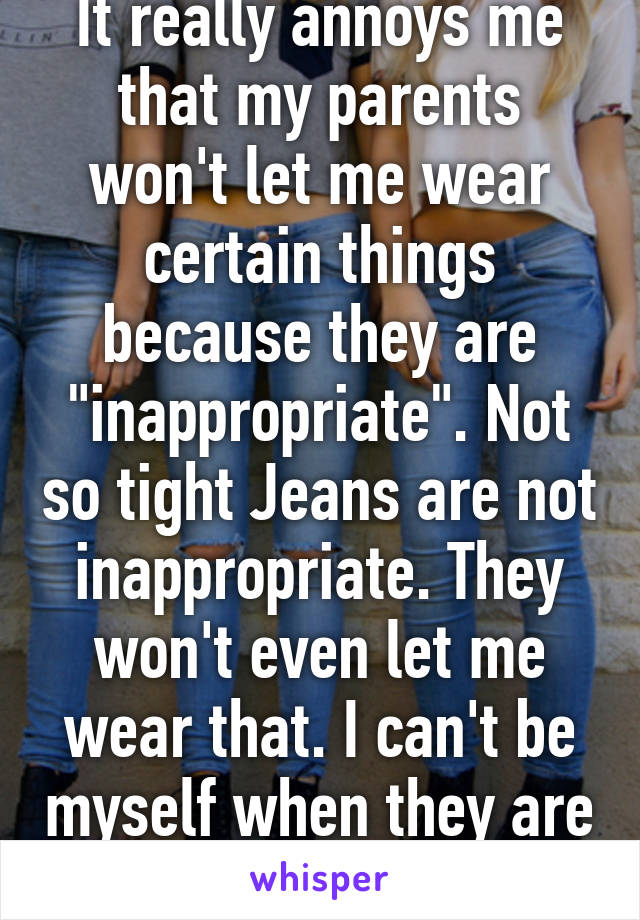 "It really annoys me that my parents won't let me wear certain things because they are ""inappropriate"". Not so tight Jeans are not inappropriate. They won't even let me wear that. I can't be myself when they are around"