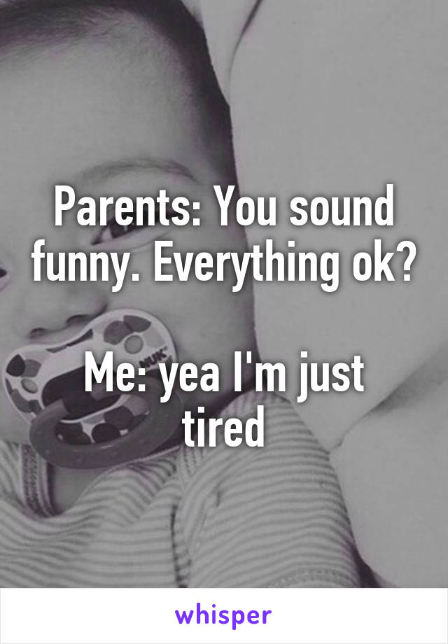 Parents: You sound funny. Everything ok?  Me: yea I'm just tired